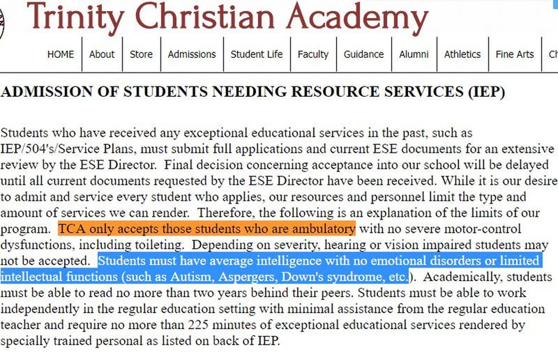 """At Trinity Christian Academy in Deltona, school policies says it will only accept students who can walk on their own and have """"no emotional disorders"""" or """"Autism, Aspergers, Down's syndrome, etc."""" The school gets more than $1 million in money from Florida's voucher-school program. (Orlando Sentinel)"""